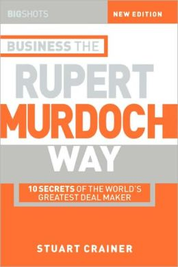 Big Shots, Business the Rupert Murdoch Way: 10 Secrets of the World's Greatest Deal Maker