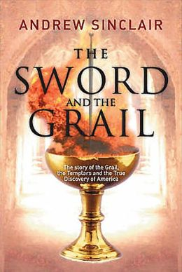 The Sword and the Grail: The Story of the Grail, the Templars and the True Discovery of America Andrew Sinclair