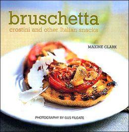 Bruschetta: Crostini and Other Italian Snacks