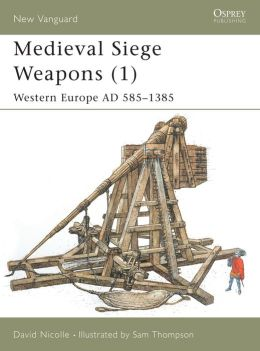 Medieval Siege Weapons (1) Western Europe AD 585-1385 (New Vanguard)