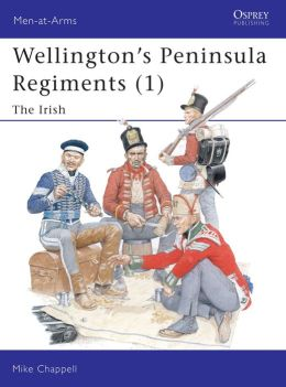 Wellington's Peninsula Regiments (1): The Irish (Men-at-Arms Series)