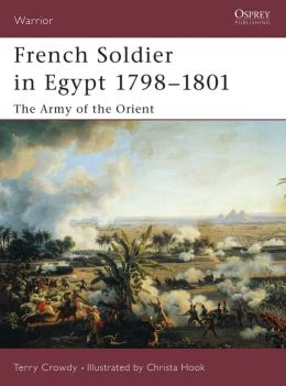 French Soldier in Egypt 1798-1801: The Army of the Orient (Warrior Series #77)