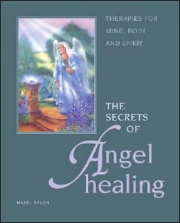 Secrets of Angel Healing: Therapies for Mind, Body and Spirit