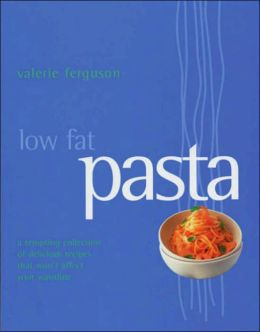 Low Fat Pasta: A Tempting Collection of Delicious Recipes That Won't Affect Your Waistline