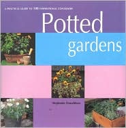 Potted Gardens: A Practical Guide to 100 Inspirational Containers