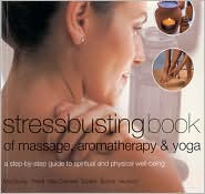 Stressbusting Book of Yoga, Massage and Aromatherapy: A Step-By-Step Guide to Spiritual and Physical Well Being