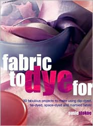 Fabric to Dye for: 30 Fantastic Projects to Make Using Dip-Dyed, Tie-Dyed, Space-Dyed and Marbled Fabric