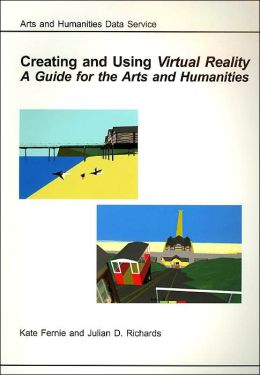Creating and Using Virtual Reality a Guide for the Arts and Humanities (AHDS Guides to Good Practice Series)