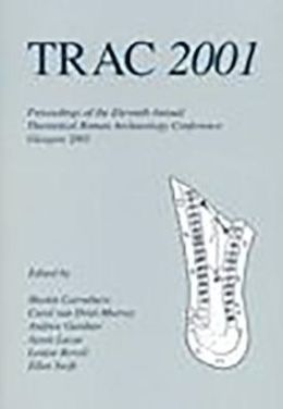 TRAC 2001: Proceedings of the Eleventh Annual Theoretical Roman Archaeology Conference, Glasgow 2001