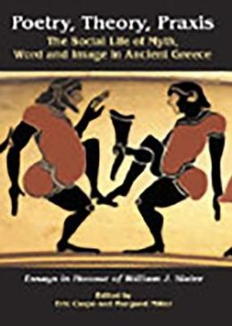 Poetry, Theory, PRAXIS: The Social Life of Myth, Word and Image in Ancient Greece, Essays in Honour of William J. Slater