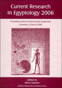 Current Research in Egyptology 2006: Proceedings of the Seventh Annual Symposium University of Oxford 2006
