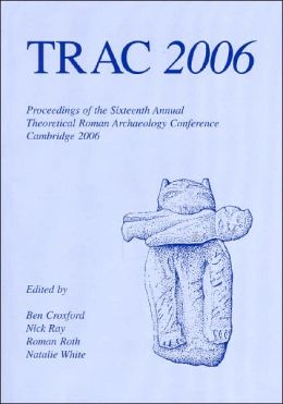 Trac 2006: Proceedings of the Sixteenth Annual Theoretical Roman Archaeology Conference