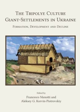 The Tripolye Culture giant-settlements in Ukraine: Formation, development and decline