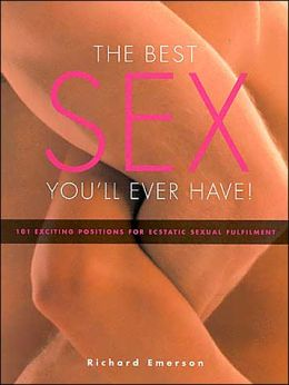 The Best Sex You'll Ever Have: 101 Exciting Positions for Ecstatic Sexual Fulfillment