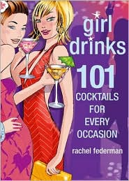Girl Drinks: 101 Cocktails for Every Occasion
