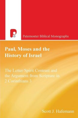 Paul, Moses and the History of Israel: The LetterSpirit Contrast and the Argument from Scripture on 2 Corinthians 3