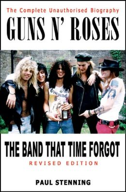 Guns N' Roses: The Band That Time Forgot: The Complete Unauthorised Biography