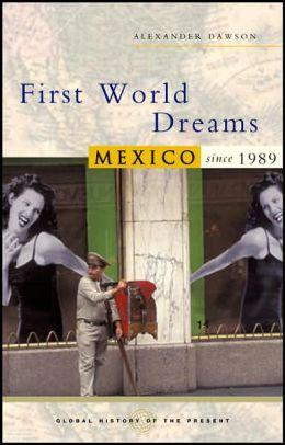 First World Dreams: Mexico since 1989 (Global History of the Present Series