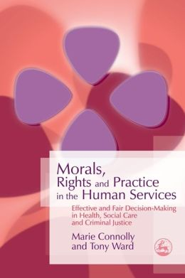 Morals, Rights and Practice in the Human Services: Effective and Fair Decision-Making in Health, Social Care and Criminal Justice