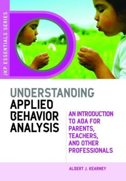 Understanding Applied Behavior Anaylsis: An Introduction to ABA for Parents, Teachers, and Other Professionals