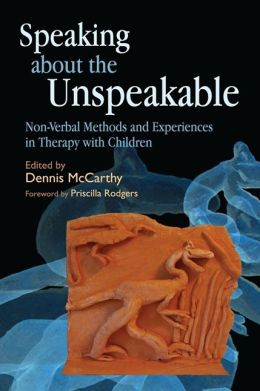 Speaking about the Unspeakable: Non-Verbal Methods and Experiences in Therapy with Children Dennis McCarthy