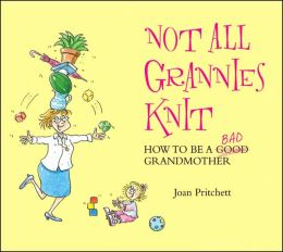 Not All Grannies Knit: How to be a Bad Grandmother