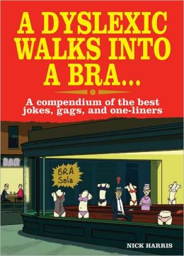 A Dyslexic Walks into a Bra . . .: A Compendium of the Best Jokes, Gags, and One-Liners