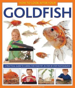 How To Look After Your Goldfish: A practical guide to caring for your pet, in step-by-step photographs