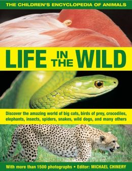 The Children's Encyclopedia of Animals: Life In The Wild: Discover the amazing world of big cats, birds of prey, crocodiles, elephants, insects, spiders, snakes, wild dogs and many others