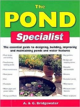 The Pond Specialist : The Essential Guide to Designing, Building, Improving and Maintaining Ponds and Water Features
