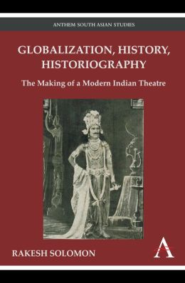 Globalization, History, Historiography: The Making of a Modern Indian Theatre