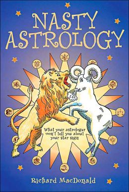Nasty Astrology: What Your Astrologer Won't Tell You About Your Star Sign