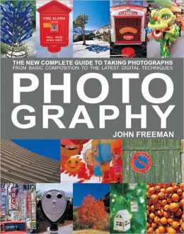 Photography: The New Complete Guide to Taking Photographs - From Basic Composition to the Latest Digital Techniques