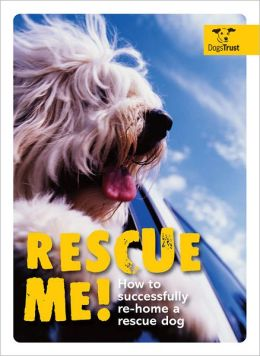 Rescue Me!: How to Successfully Re-Home a Rescue Dog Alison Smith