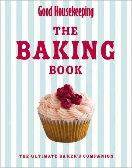 Good Housekeeping Baking Bible: The Ultimate Baker's Companion. by Good Housekeeping Institute