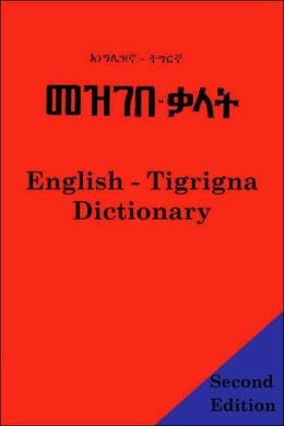 The English - Tigrigna Dictionary: A Dictionary of the Tigrinya or Tigrigna Language