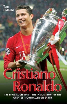 Cristiano Ronaldo: The True Story of the Greatest Footballer on Earth