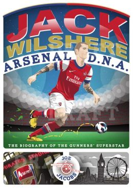 Jack Wilshere: The Biography of the Gunners' Superstar