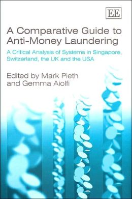 A Comparative Guide to Anti-Money Laundering: A Critical Analysis of Systems in Singapore, Switzerland, the UK and the USA