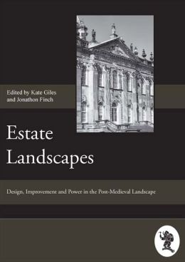 Estate Landscapes: Design, Improvement and Power in the Post-Medieval Landscape - Papers Given at the Estate Landscapes Conference, April 2003, Hosted by the Society for Post-Medieval Archaeology