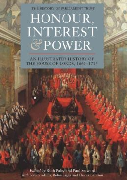 Honour, Interest and Power: an Illustrated History of the House of Lords, 1660-1715