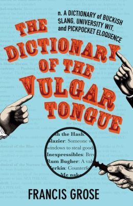 The Dictionary of the Vulgar Tongue: A Dictionary of Buckish Slang, University Wit, and Pickpocket Eloquence
