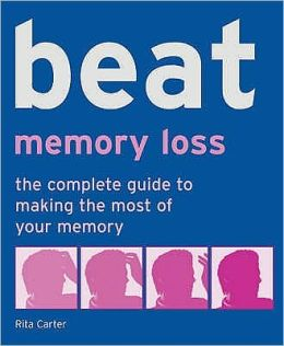 Beat Memory Loss : The Complete Guide to Making the Most of Your Memory