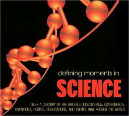 Defining Moments in Science: Over a Century of the Greatest Discoveries, Experiments, Inventions, People, Publications, and Events that Rocked the Scientific World