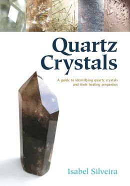 Quartz Crystals: A Guide to Identifying Quartz Crystals and Their Healing Properties, Including the Many Types of Clear Quartz Crystals