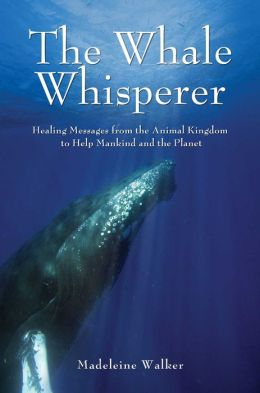 The Whale Whisperer: Healing Messages from the Animal Kingdom to Help Mankind and the Planet Madeleine Walker