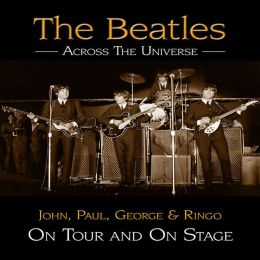 The Beatles Across the Universe: John, Paul, George and Ringo on Tour and on Stage