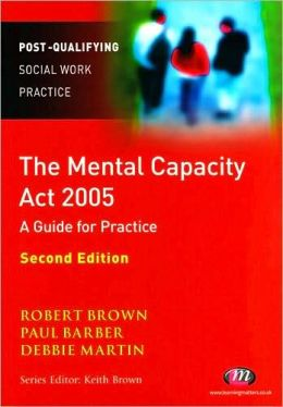 The Mental Capacity Act 2005: A Guide for Mental Health Professionals