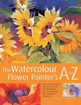 The Watercolour Flower Painter's A to Z: An Illustrated Directory of Techniques for Painting 50 Popular Flowers Adelene Fletcher