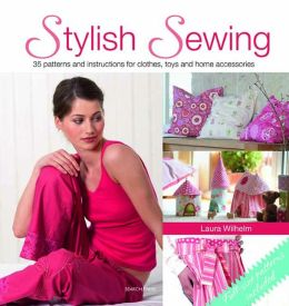 Stylish Sewing: 25 Patterns and Instructions for Clothes, Toys and Home Accessories